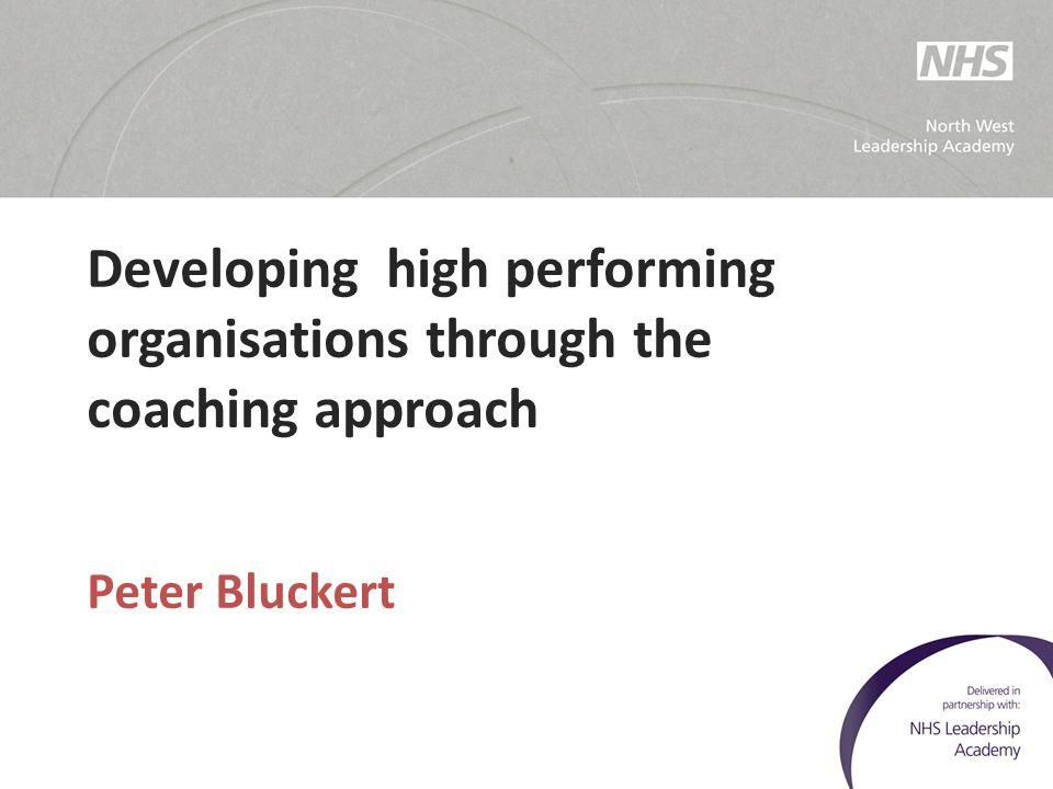 Developing high performing organisations through the coaching approach Peter Bluckert