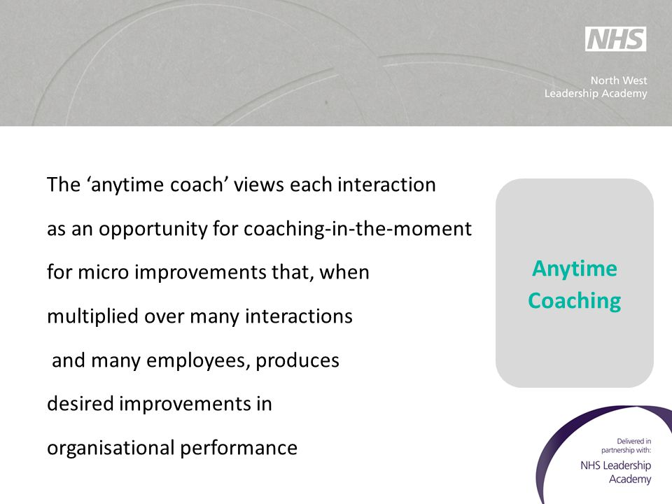 The 'anytime coach' views each interaction as an opportunity for coaching-in-the-moment for micro improvements that, when multiplied over many interac