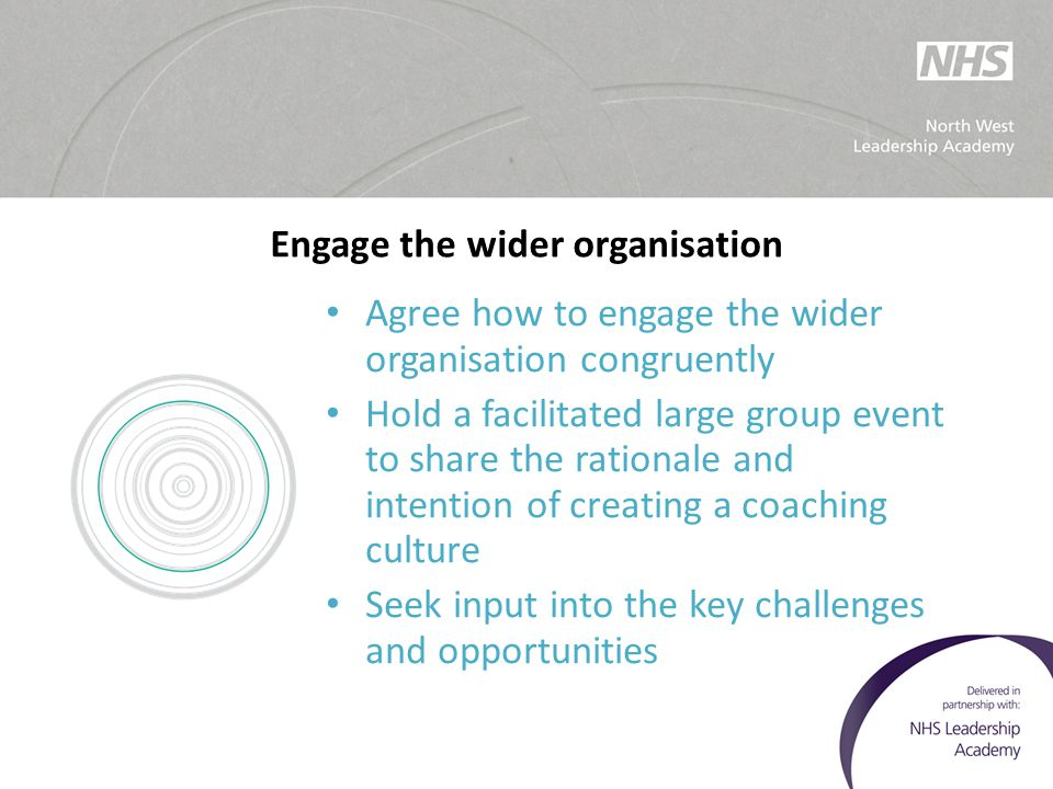 Engage the wider organisation Agree how to engage the wider organisation congruently Hold a facilitated large group event to share the rationale and i