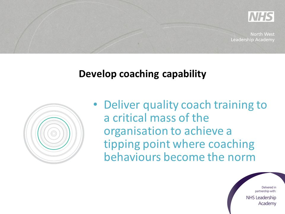 Develop coaching capability Deliver quality coach training to a critical mass of the organisation to achieve a tipping point where coaching behaviours