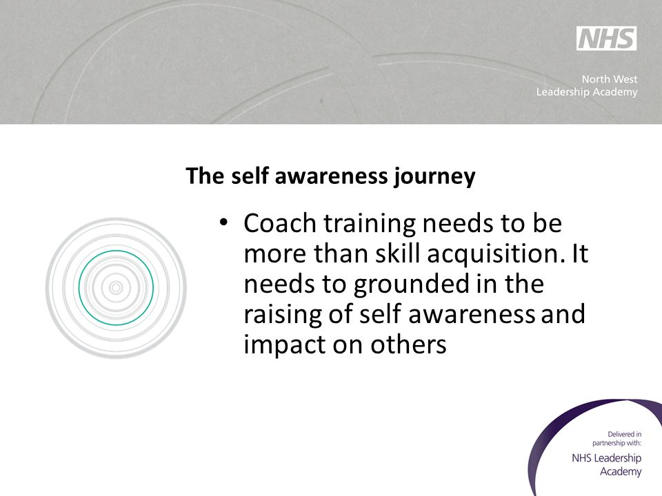The self awareness journey Coach training needs to be more than skill acquisition. It needs to grounded in the raising of self awareness and impact on