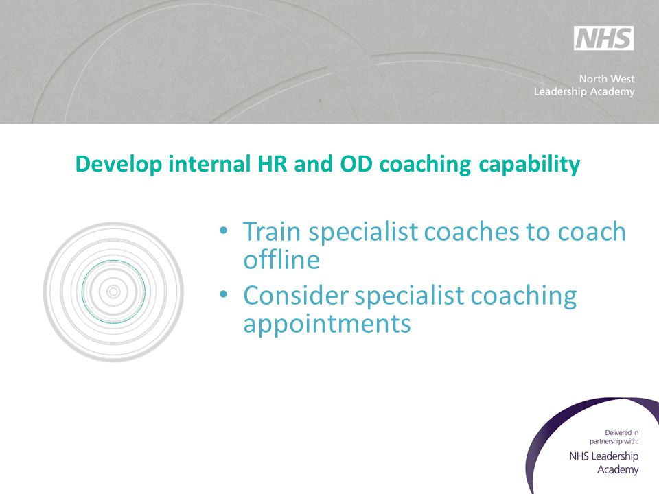 Develop internal HR and OD coaching capability Train specialist coaches to coach offline Consider specialist coaching appointments