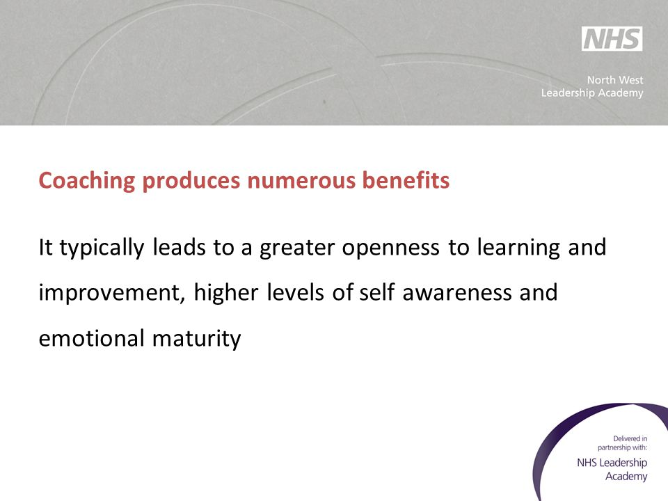 Coaching produces numerous benefits It typically leads to a greater openness to learning and improvement, higher levels of self awareness and emotiona