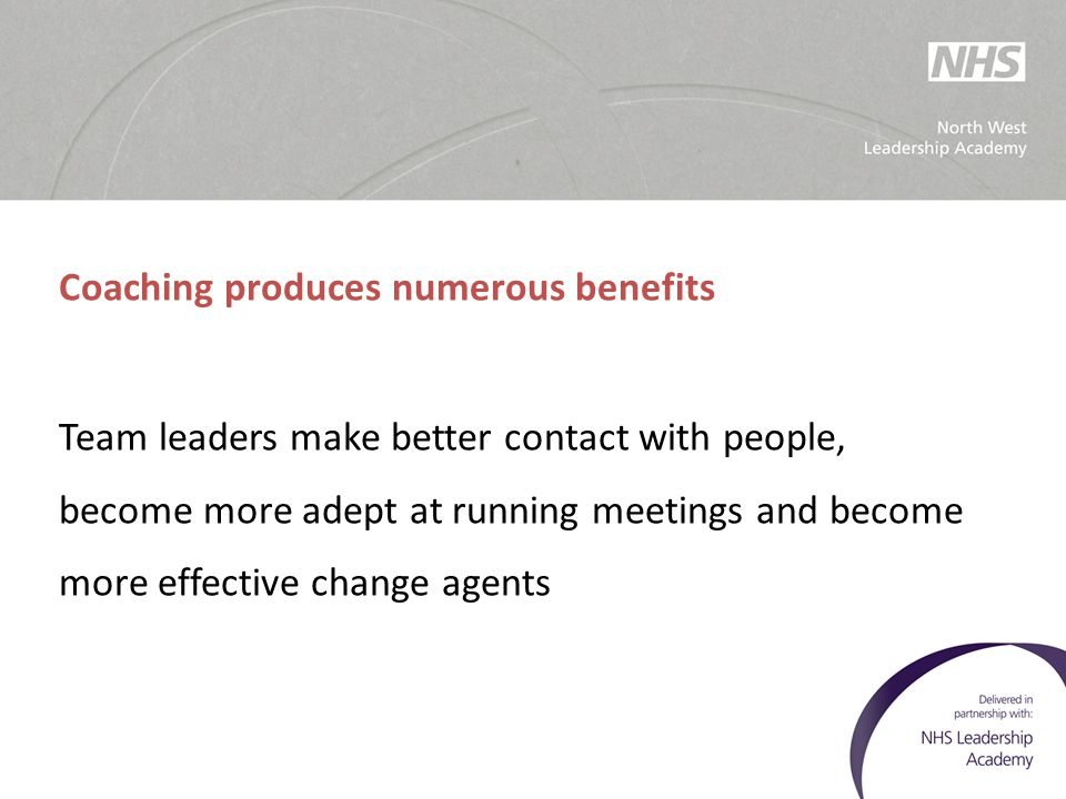 Coaching produces numerous benefits Team leaders make better contact with people, become more adept at running meetings and become more effective chan