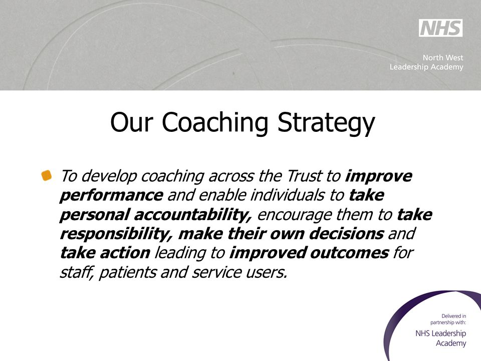 Our Coaching Strategy To develop coaching across the Trust to improve performance and enable individuals to take personal accountability, encourage th