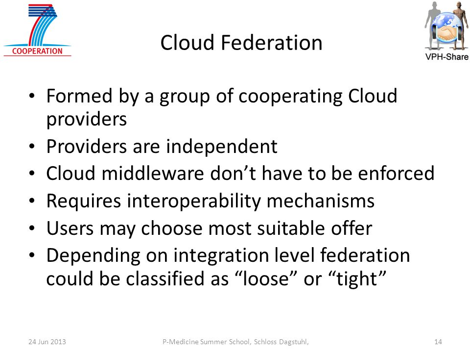P-Medicine Summer School, Schloss Dagstuhl,1424 Jun 2013 Cloud Federation Formed by a group of cooperating Cloud providers Providers are independent Cloud middleware don't have to be enforced Requires interoperability mechanisms Users may choose most suitable offer Depending on integration level federation could be classified as loose or tight