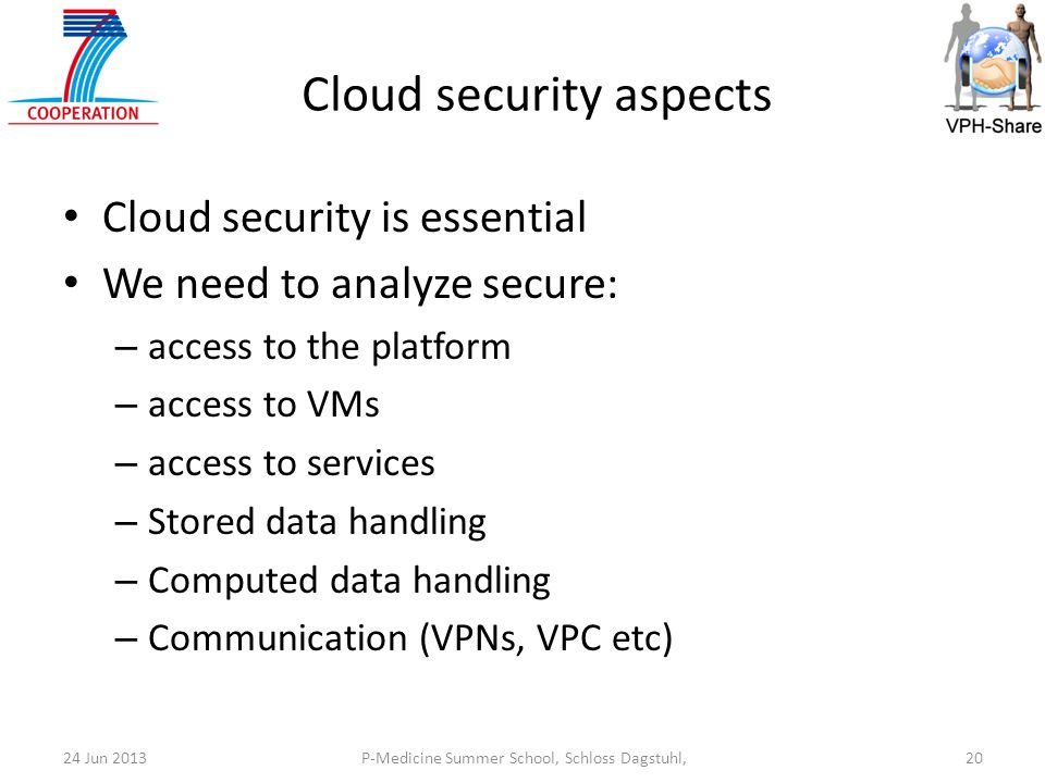 P-Medicine Summer School, Schloss Dagstuhl,2024 Jun 2013 Cloud security aspects Cloud security is essential We need to analyze secure: – access to the platform – access to VMs – access to services – Stored data handling – Computed data handling – Communication (VPNs, VPC etc)