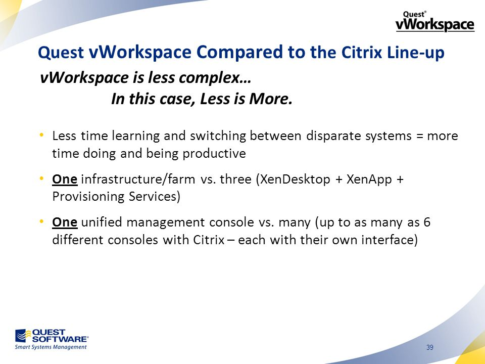39 Quest vWorkspace Compared to t he Citrix Line-up Less time learning and switching between disparate systems = more time doing and being productive One infrastructure/farm vs.