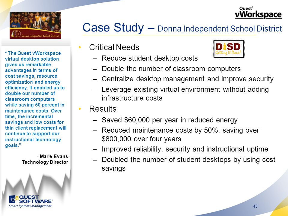 43 Case Study – Donna Independent School District Critical Needs –Reduce student desktop costs –Double the number of classroom computers –Centralize desktop management and improve security –Leverage existing virtual environment without adding infrastructure costs Results –Saved $60,000 per year in reduced energy –Reduced maintenance costs by 50%, saving over $800,000 over four years –Improved reliability, security and instructional uptime –Doubled the number of student desktops by using cost savings The Quest vWorkspace virtual desktop solution gives us remarkable advantages in terms of cost savings, resource optimization and energy efficiency.