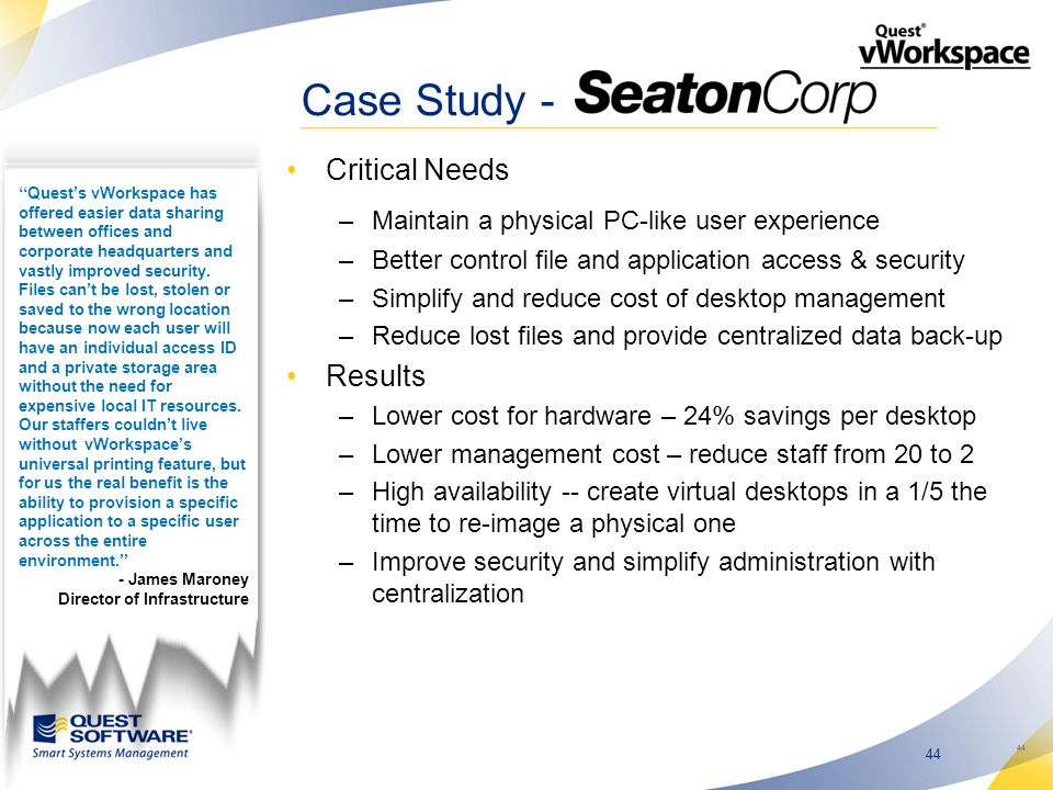 44 Case Study - Critical Needs –Maintain a physical PC-like user experience –Better control file and application access & security –Simplify and reduce cost of desktop management –Reduce lost files and provide centralized data back-up Results –Lower cost for hardware – 24% savings per desktop –Lower management cost – reduce staff from 20 to 2 –High availability -- create virtual desktops in a 1/5 the time to re-image a physical one –Improve security and simplify administration with centralization 44 ''Quest's vWorkspace has offered easier data sharing between offices and corporate headquarters and vastly improved security.