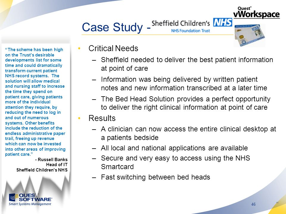 46 Case Study - Critical Needs –Sheffield needed to deliver the best patient information at point of care –Information was being delivered by written patient notes and new information transcribed at a later time –The Bed Head Solution provides a perfect opportunity to deliver the right clinical information at point of care Results –A clinician can now access the entire clinical desktop at a patients bedside –All local and national applications are available –Secure and very easy to access using the NHS Smartcard –Fast switching between bed heads 46 The scheme has been high on the Trust s desirable developments list for some time and could dramatically transform current patient NHS record systems.