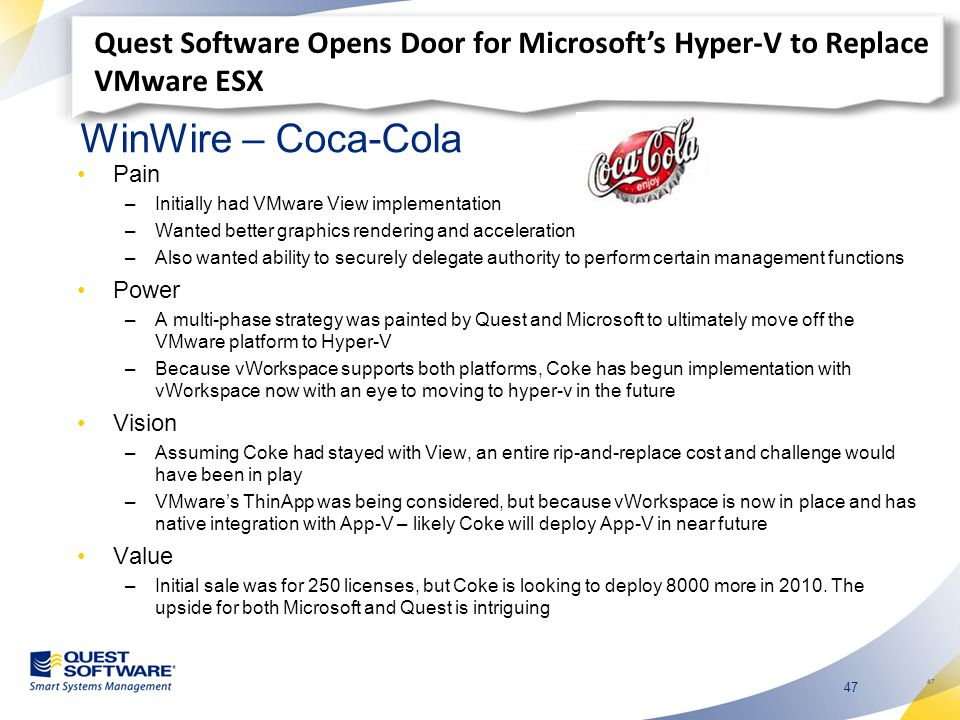 47 WinWire – Coca-Cola Pain –Initially had VMware View implementation –Wanted better graphics rendering and acceleration –Also wanted ability to securely delegate authority to perform certain management functions Power –A multi-phase strategy was painted by Quest and Microsoft to ultimately move off the VMware platform to Hyper-V –Because vWorkspace supports both platforms, Coke has begun implementation with vWorkspace now with an eye to moving to hyper-v in the future Vision –Assuming Coke had stayed with View, an entire rip-and-replace cost and challenge would have been in play –VMware's ThinApp was being considered, but because vWorkspace is now in place and has native integration with App-V – likely Coke will deploy App-V in near future Value –Initial sale was for 250 licenses, but Coke is looking to deploy 8000 more in 2010.