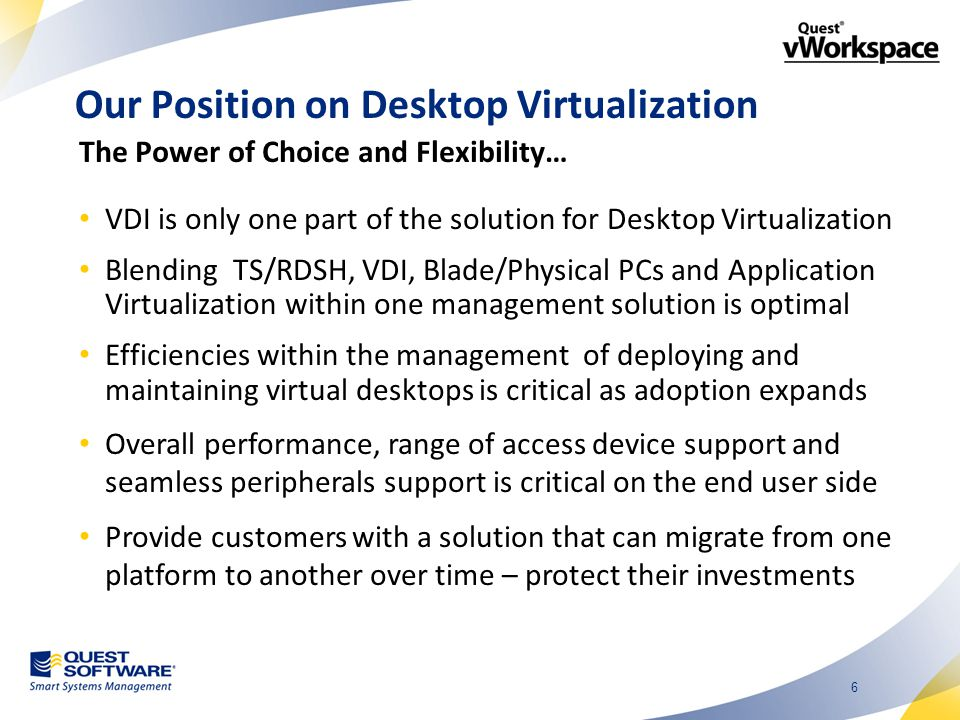 6 Our Position on Desktop Virtualization VDI is only one part of the solution for Desktop Virtualization Blending TS/RDSH, VDI, Blade/Physical PCs and Application Virtualization within one management solution is optimal Efficiencies within the management of deploying and maintaining virtual desktops is critical as adoption expands Overall performance, range of access device support and seamless peripherals support is critical on the end user side Provide customers with a solution that can migrate from one platform to another over time – protect their investments The Power of Choice and Flexibility…