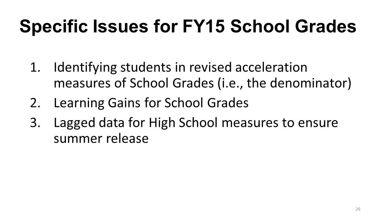 Specific Issues for FY15 School Grades 1.Identifying students in revised acceleration measures of School Grades (i.e., the denominator) 2.Learning Gai
