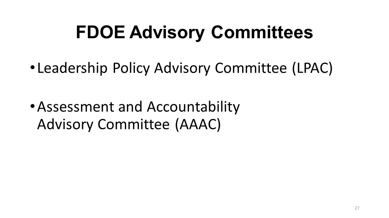 FDOE Advisory Committees Leadership Policy Advisory Committee (LPAC) Assessment and Accountability Advisory Committee (AAAC) 27