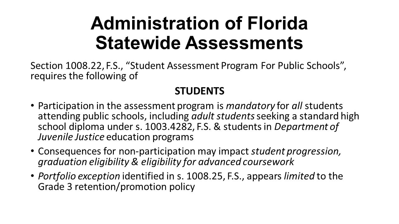"Administration of Florida Statewide Assessments Section 1008.22, F.S., ""Student Assessment Program For Public Schools"", requires the following of STUD"