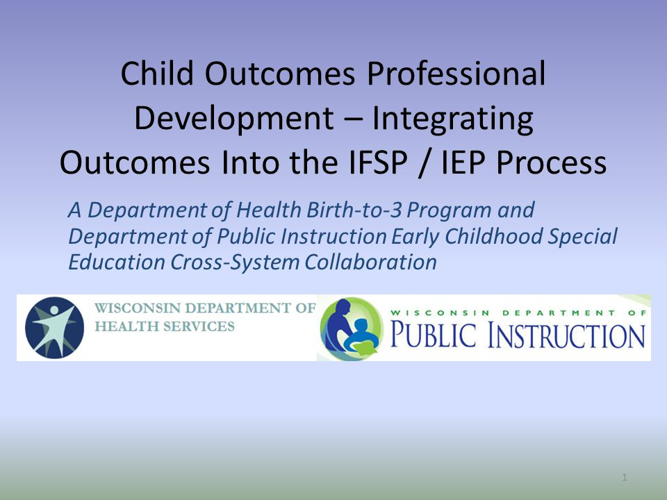 Child Outcomes Professional Development – Integrating Outcomes Into the IFSP / IEP Process A Department of Health Birth-to-3 Program and Department of Public Instruction Early Childhood Special Education Cross-System Collaboration 1