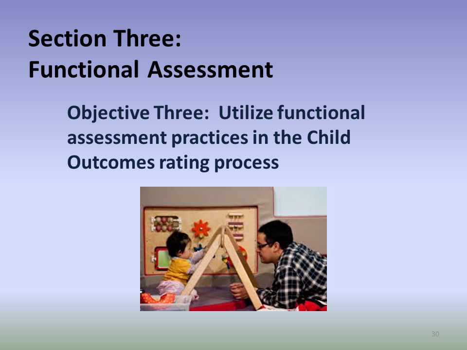 Section Three: Functional Assessment Objective Three: Utilize functional assessment practices in the Child Outcomes rating process 30
