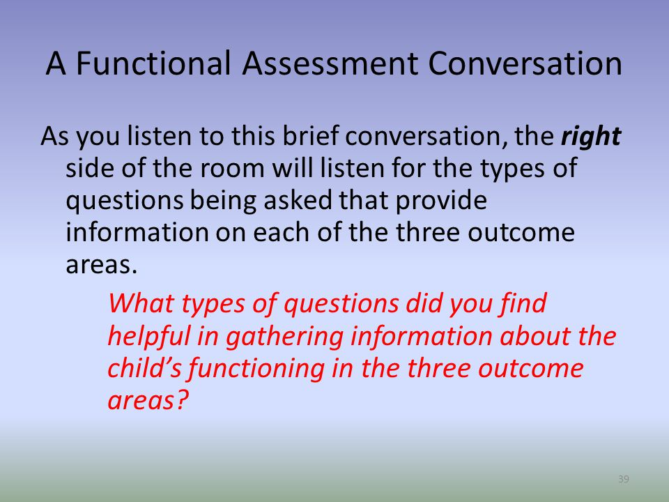 A Functional Assessment Conversation As you listen to this brief conversation, the right side of the room will listen for the types of questions being asked that provide information on each of the three outcome areas.