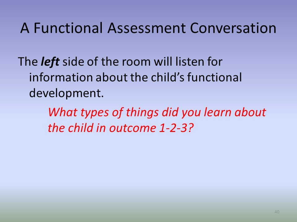 A Functional Assessment Conversation The left side of the room will listen for information about the child's functional development.
