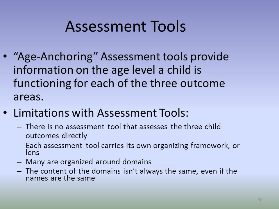 45 Assessment Tools Age-Anchoring Assessment tools provide information on the age level a child is functioning for each of the three outcome areas.