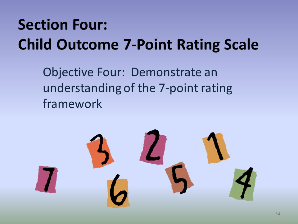 Section Four: Child Outcome 7-Point Rating Scale Objective Four: Demonstrate an understanding of the 7-point rating framework 54