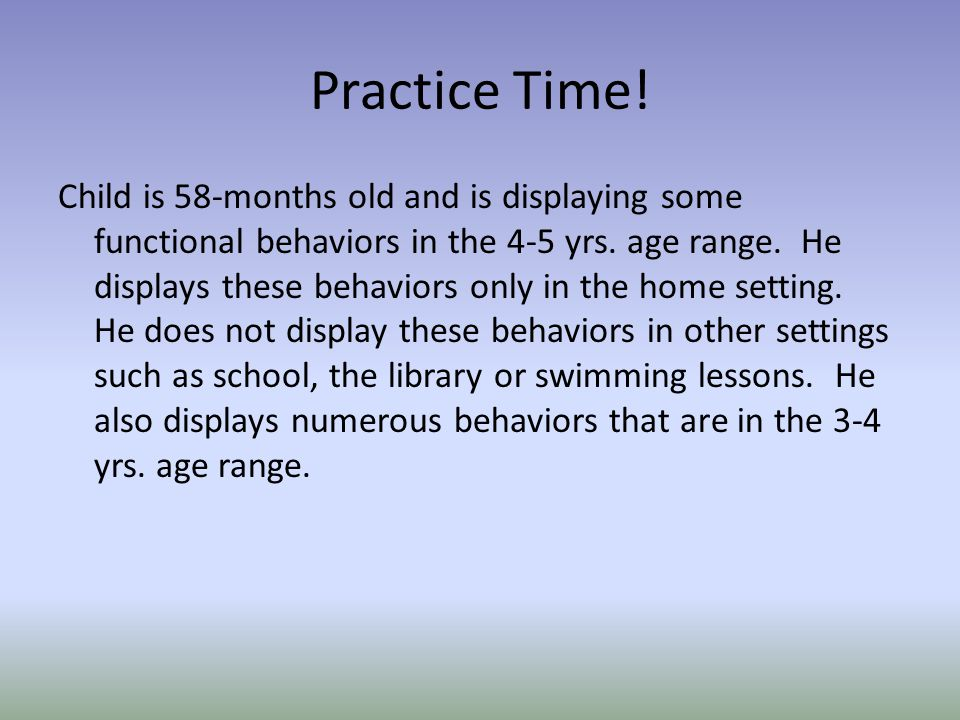 Practice Time.Child is 58-months old and is displaying some functional behaviors in the 4-5 yrs.