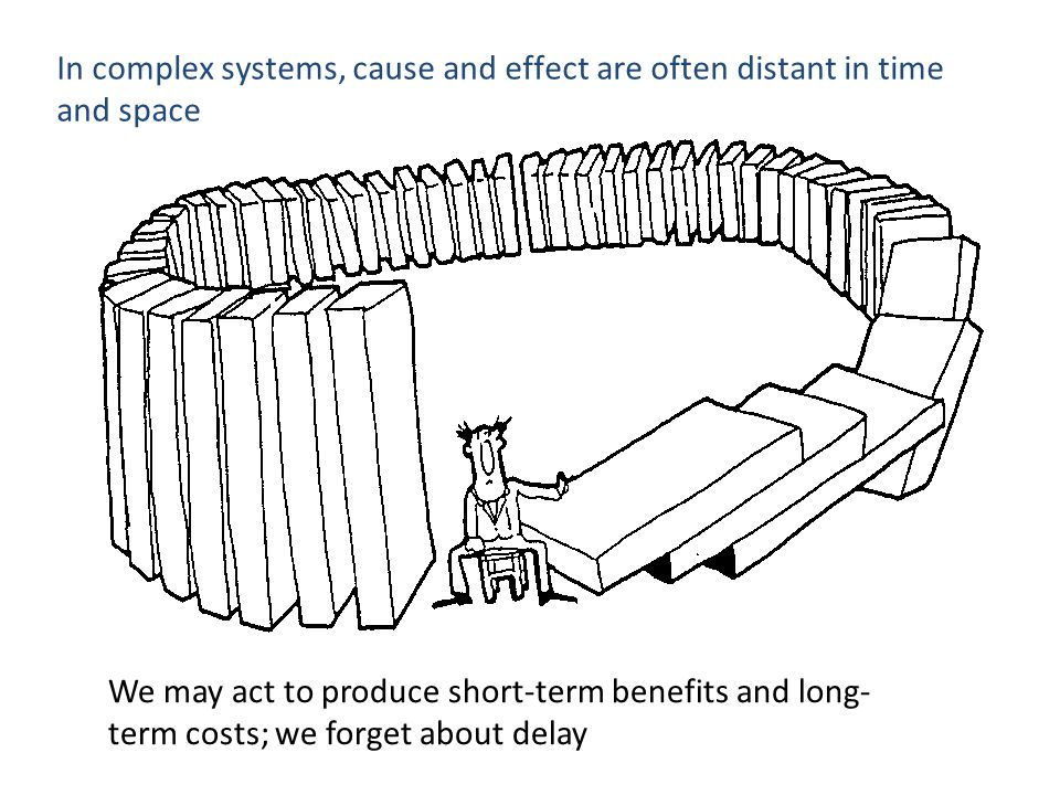 In complex systems, cause and effect are often distant in time and space We may act to produce short-term benefits and long- term costs; we forget about delay