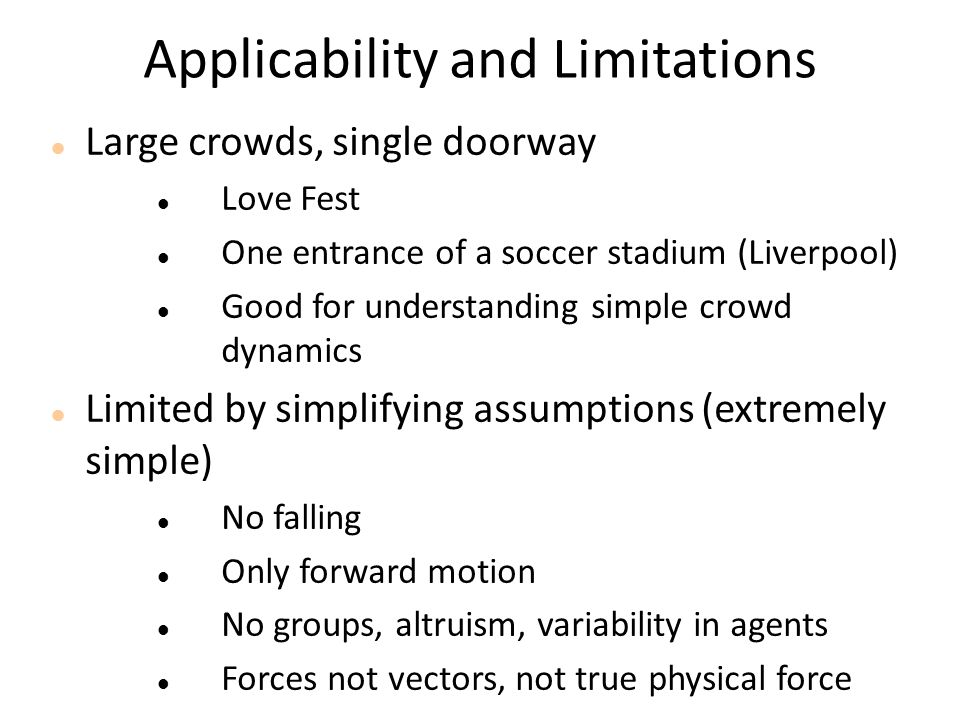 Applicability and Limitations Large crowds, single doorway Love Fest One entrance of a soccer stadium (Liverpool) Good for understanding simple crowd dynamics Limited by simplifying assumptions (extremely simple) No falling Only forward motion No groups, altruism, variability in agents Forces not vectors, not true physical force