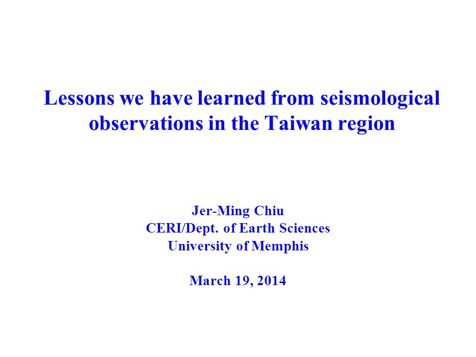 Lessons we have learned from seismological observations in the Taiwan region Jer-Ming Chiu CERI/Dept.