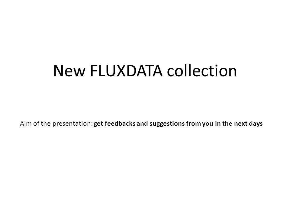 New FLUXDATA collection Aim of the presentation: get feedbacks and suggestions from you in the next days