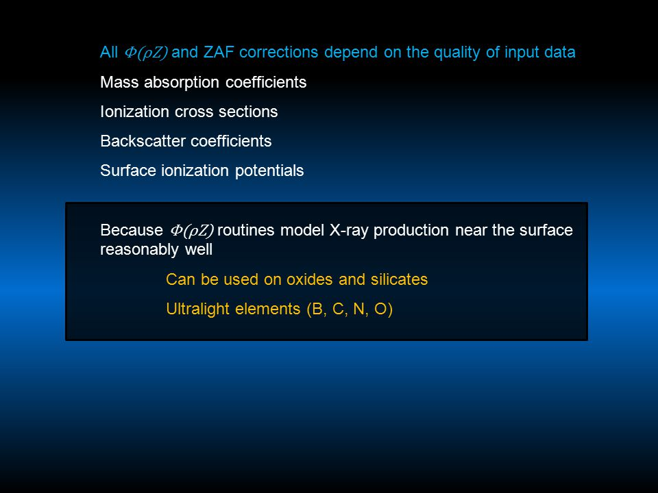 All Φ(ρZ) and ZAF corrections depend on the quality of input data Mass absorption coefficients Ionization cross sections Backscatter coefficients Surface ionization potentials Because Φ(ρZ) routines model X-ray production near the surface reasonably well Can be used on oxides and silicates Ultralight elements (B, C, N, O)