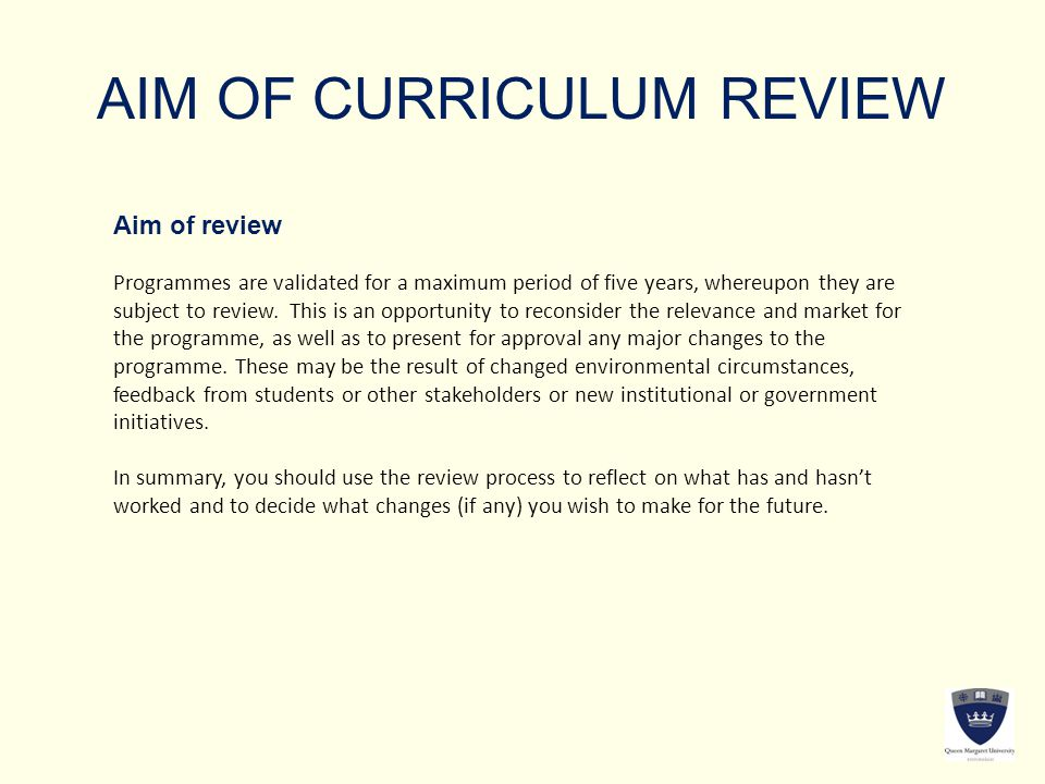 AIM OF CURRICULUM REVIEW Aim of review Programmes are validated for a maximum period of five years, whereupon they are subject to review.