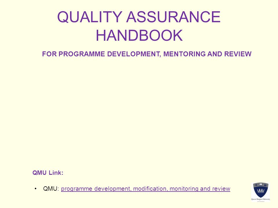 QUALITY ASSURANCE HANDBOOK FOR PROGRAMME DEVELOPMENT, MENTORING AND REVIEW QMU Link: QMU: programme development, modification, monitoring and reviewQMU: programme development, modification, monitoring and review