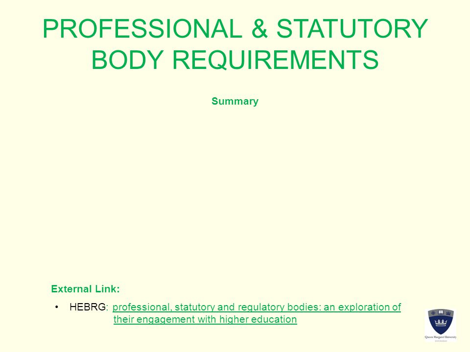 PROFESSIONAL & STATUTORY BODY REQUIREMENTS Summary External Link: HEBRG: professional, statutory and regulatory bodies: an exploration ofHEBRG: professional, statutory and regulatory bodies: an exploration of their engagement with higher education