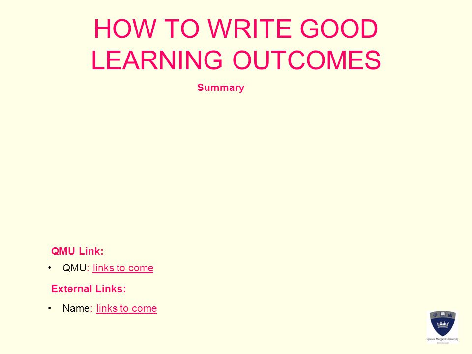 HOW TO WRITE GOOD LEARNING OUTCOMES Summary QMU Link: External Links: QMU: links to come Name: links to come