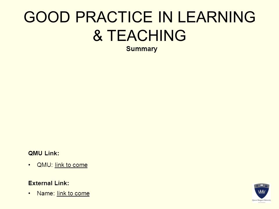 GOOD PRACTICE IN LEARNING & TEACHING Summary QMU Link: External Link: QMU: link to come Name: link to come
