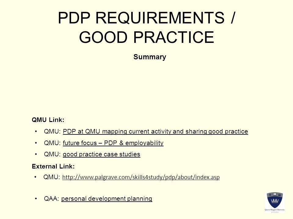 PDP REQUIREMENTS / GOOD PRACTICE Summary QMU Link: External Link: QMU: http://www.palgrave.com/skills4study/pdp/about/index.aspQMU: http://www.palgrave.com/skills4study/pdp/about/index.asp QMU: good practice case studiesQMU: good practice case studies QMU: future focus – PDP & employabilityQMU: future focus – PDP & employability QMU: PDP at QMU mapping current activity and sharing good practiceQMU: PDP at QMU mapping current activity and sharing good practice QAA: personal development planningQAA: personal development planning