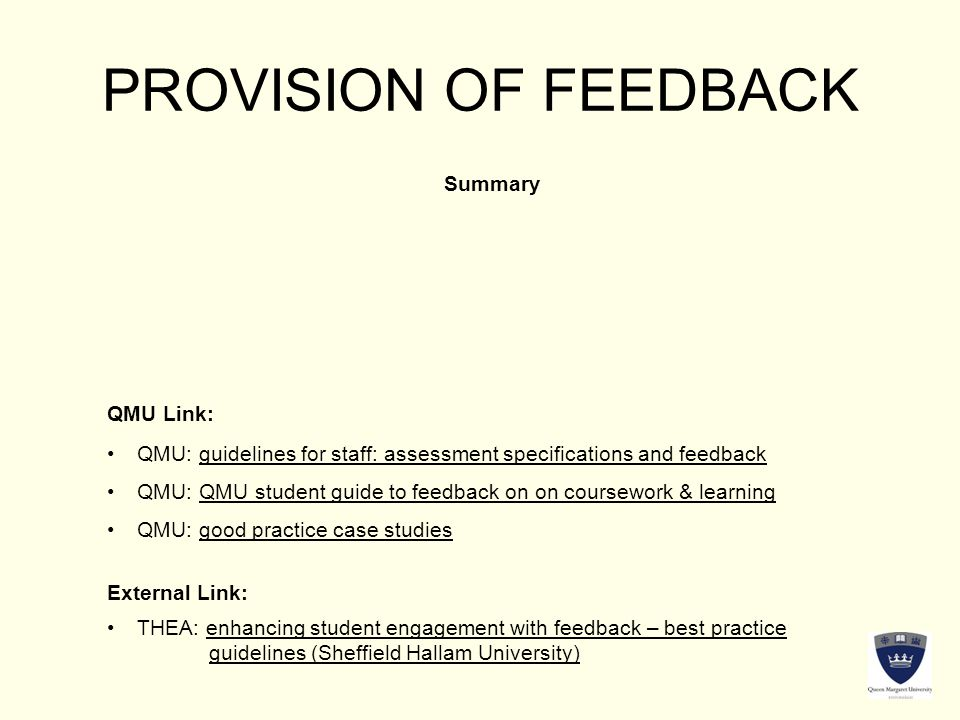 PROVISION OF FEEDBACK Summary QMU Link: External Link: QMU: guidelines for staff: assessment specifications and feedbackQMU: guidelines for staff: assessment specifications and feedback QMU: QMU student guide to feedback on on coursework & learningQMU: QMU student guide to feedback on on coursework & learning QMU: good practice case studiesQMU: good practice case studies THEA: enhancing student engagement with feedback – best practiceTHEA: enhancing student engagement with feedback – best practice guidelines (Sheffield Hallam University)