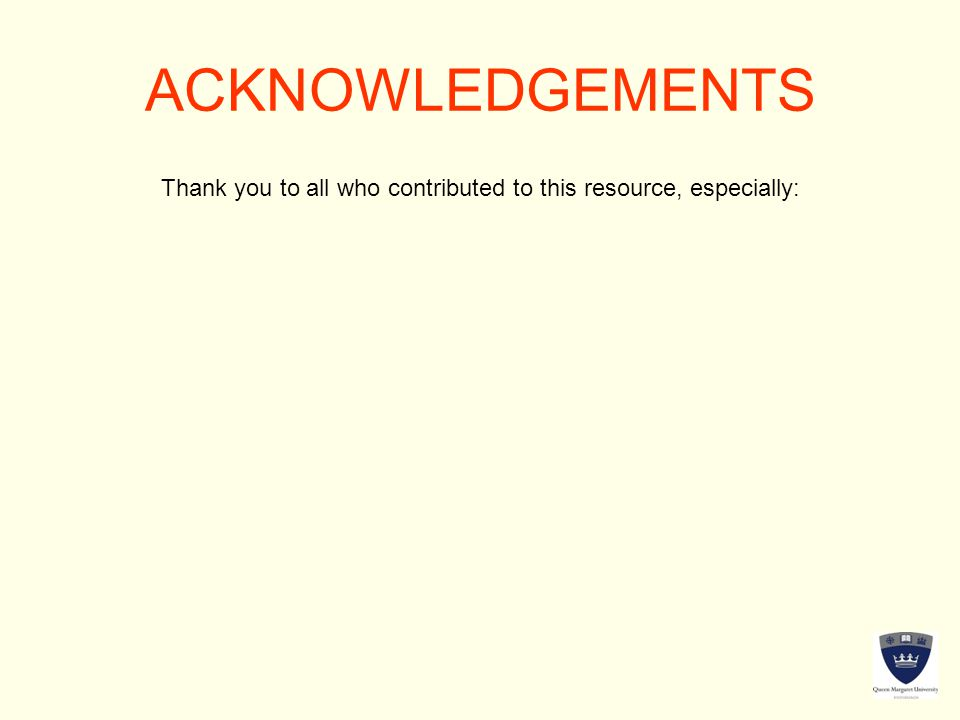 ACKNOWLEDGEMENTS Thank you to all who contributed to this resource, especially:
