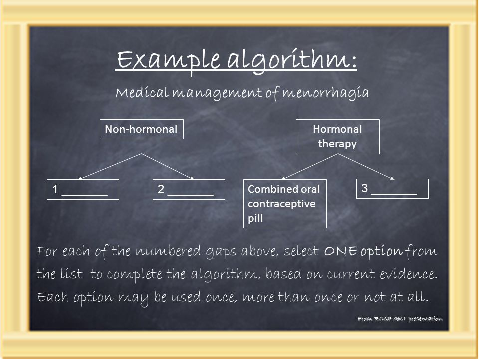 Example algorithm: From RCGP AKT presentation Non-hormonalHormonal therapy 1 _______2 _______ Combined oral contraceptive pill 3 _______ For each of the numbered gaps above, select ONE option from the list to complete the algorithm, based on current evidence.