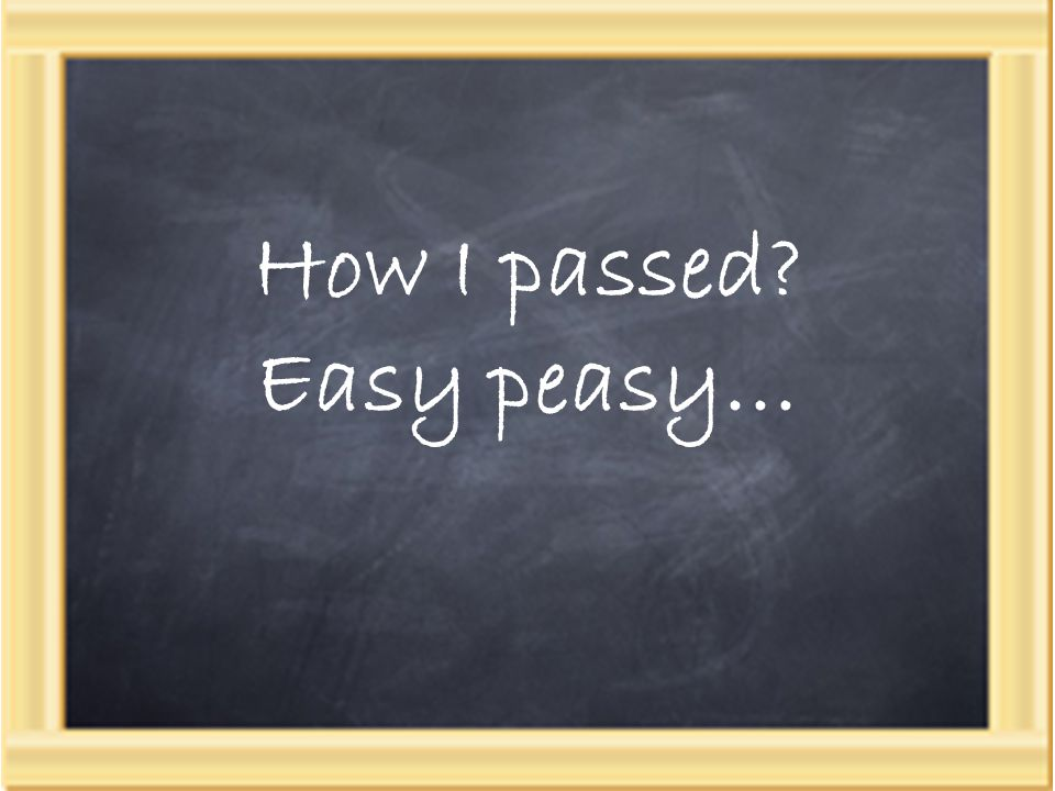 How I passed? Easy peasy…
