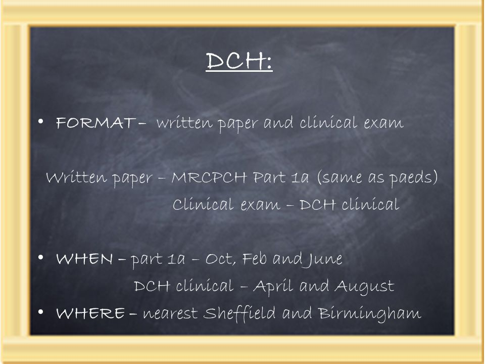 DCH: FORMAT – written paper and clinical exam Written paper – MRCPCH Part 1a (same as paeds) Clinical exam – DCH clinical WHEN – part 1a – Oct, Feb an
