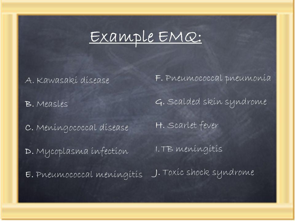 Example EMQ: A.Kawasaki disease B.Measles C. Meningococcal disease D.