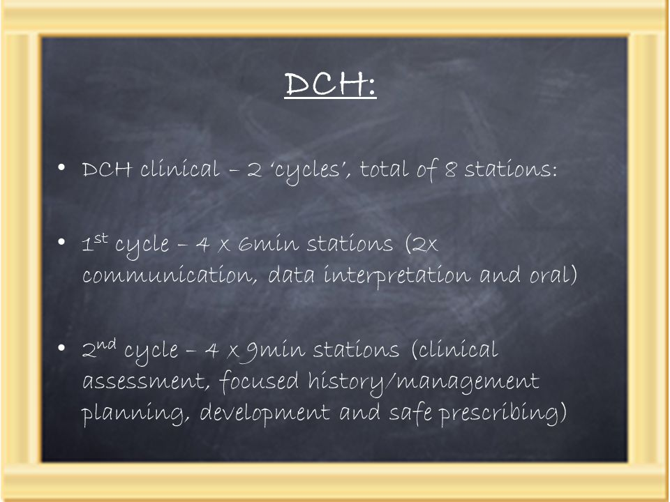 DCH: DCH clinical – 2 'cycles', total of 8 stations: 1 st cycle – 4 x 6min stations (2x communication, data interpretation and oral) 2 nd cycle – 4 x 9min stations (clinical assessment, focused history/management planning, development and safe prescribing)