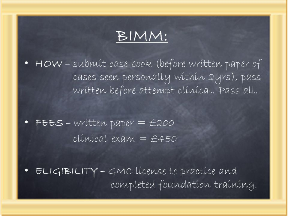 BIMM: HOW – submit case book (before written paper of cases seen personally within 2yrs), pass written before attempt clinical. Pass all. FEES – writt