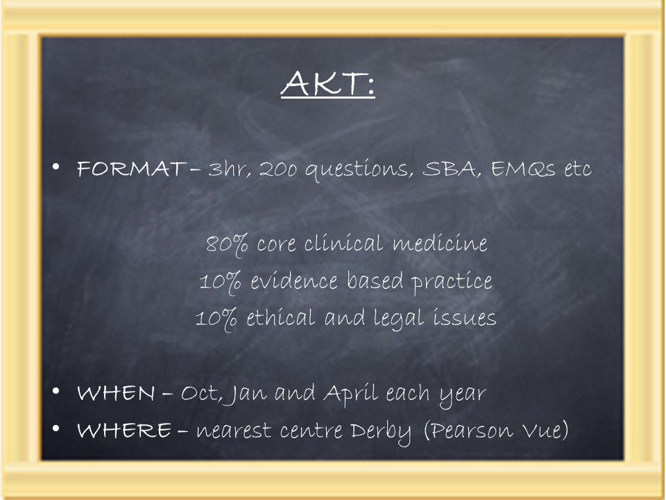 AKT: FORMAT – 3hr, 20o questions, SBA, EMQs etc 80% core clinical medicine 10% evidence based practice 10% ethical and legal issues WHEN – Oct, Jan an
