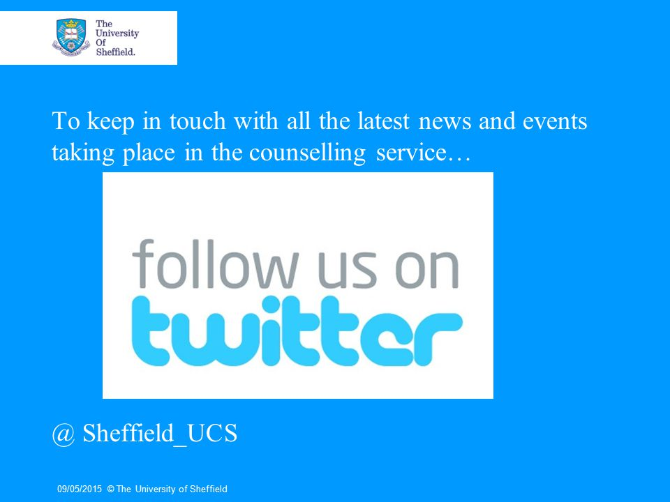 To keep in touch with all the latest news and events taking place in the counselling service… @ Sheffield_UCS 09/05/2015© The University of Sheffield