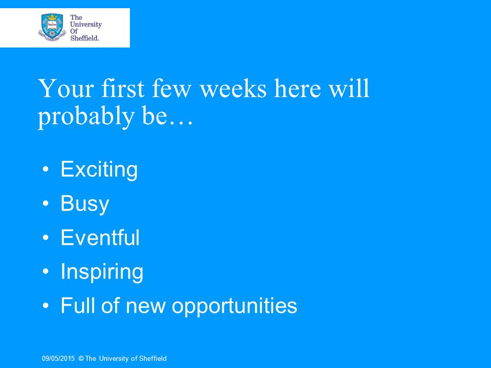 09/05/2015© The University of Sheffield Your first few weeks here will probably be… Exciting Busy Eventful Inspiring Full of new opportunities