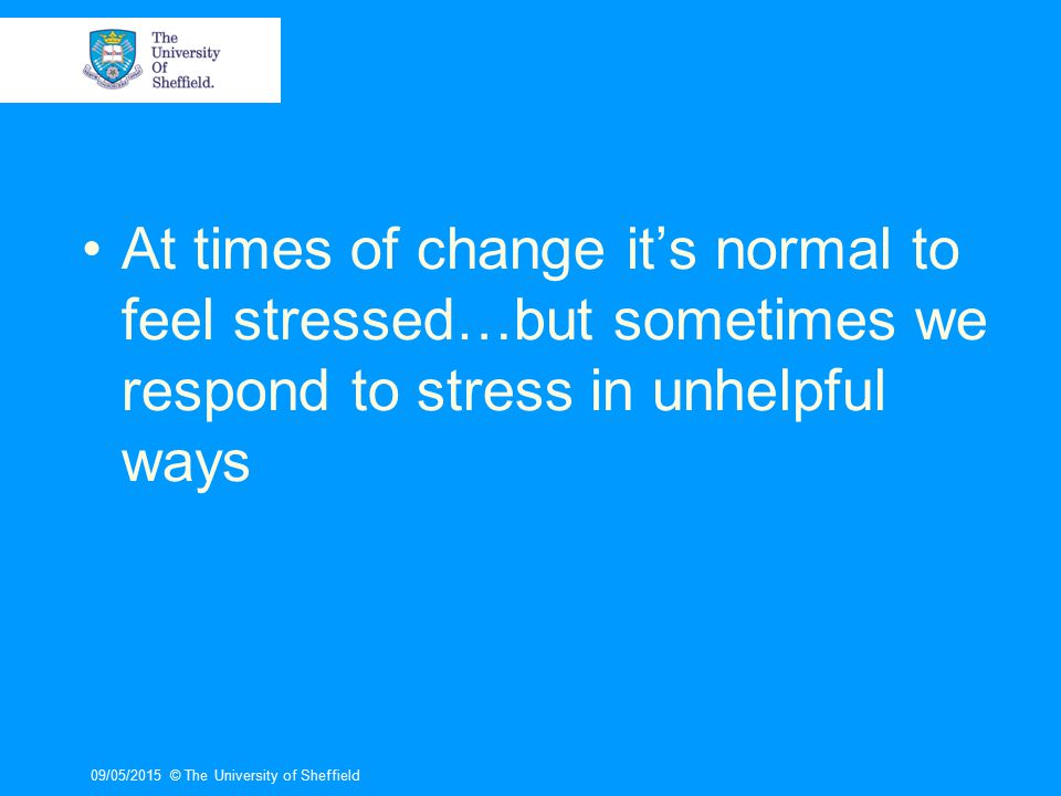 09/05/2015© The University of Sheffield At times of change it's normal to feel stressed…but sometimes we respond to stress in unhelpful ways